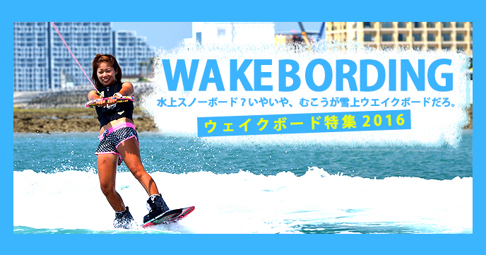 "Popularity boil! 2016 ""Wakeboard (WAKE BOARDING)"" feature"