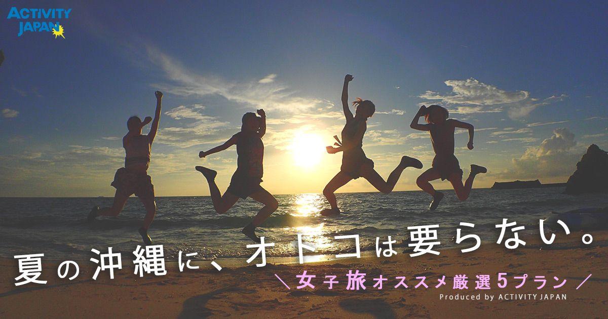 夏の沖縄に、オトコは要らない~女子旅オススメ厳選5プラン~