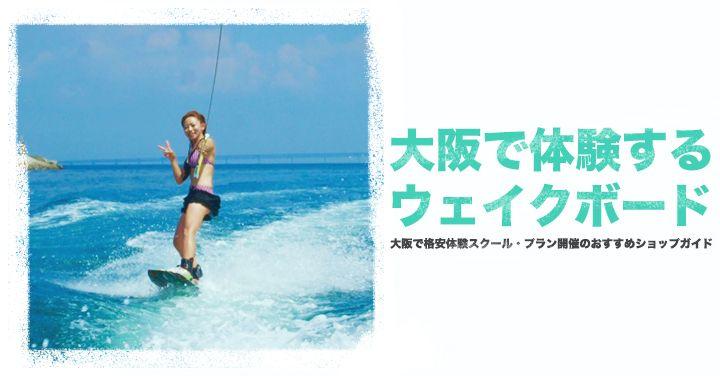 【ウェイクボード初心者体験】大阪で格安体験スクール・プラン開催のおすすめショップ